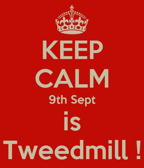 KEEP CALM 9th Sept is Tweedmill !