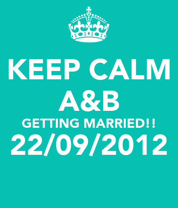 KEEP CALM A&B GETTING MARRIED!! 22/09/2012