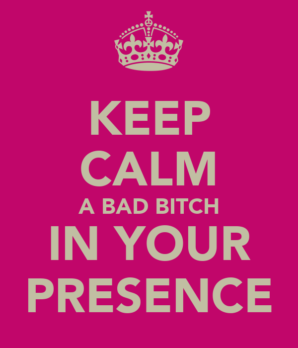 KEEP CALM A BAD BITCH IN YOUR PRESENCE
