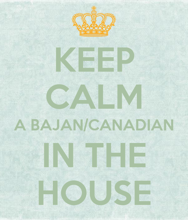 KEEP CALM A BAJAN/CANADIAN IN THE HOUSE
