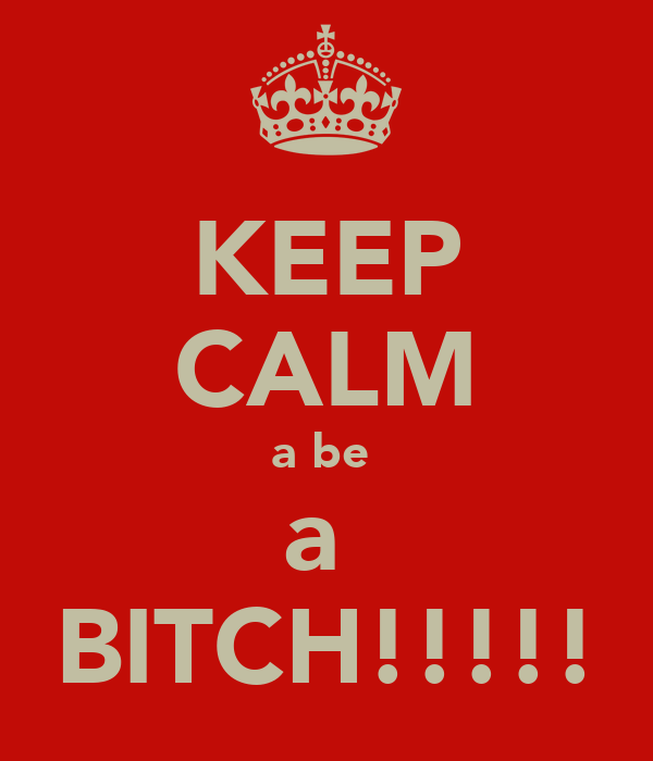 KEEP CALM a be  a  BITCH!!!!!