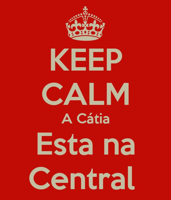 KEEP CALM A Cátia Esta na Central