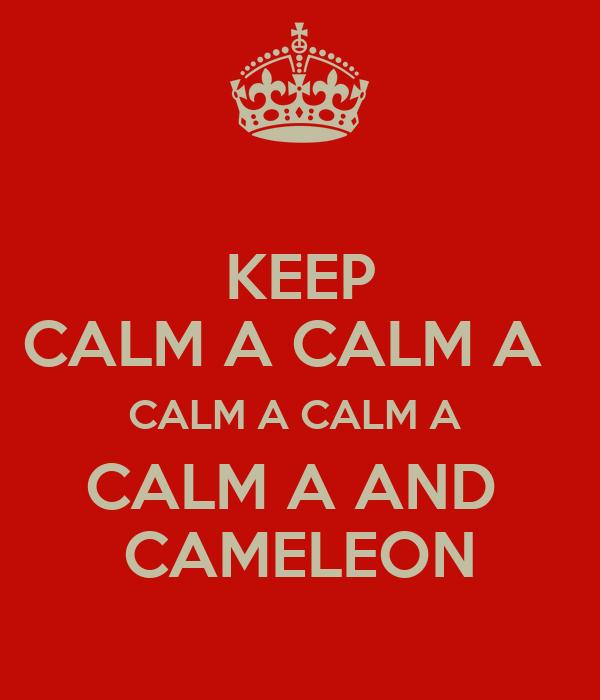 KEEP CALM A CALM A   CALM A CALM A  CALM A AND  CAMELEON