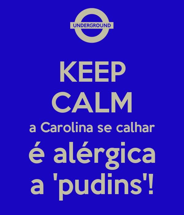 KEEP CALM a Carolina se calhar é alérgica a 'pudins'!