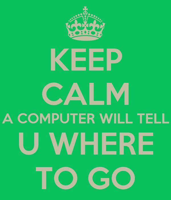 KEEP CALM A COMPUTER WILL TELL U WHERE TO GO