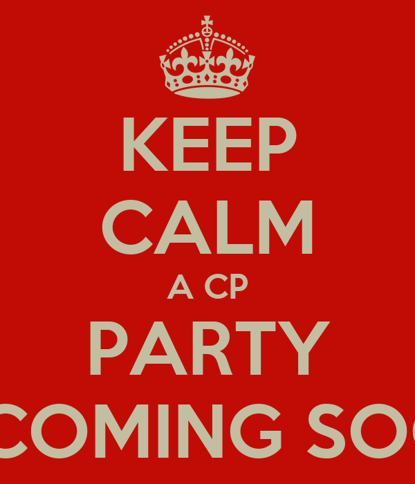 KEEP CALM A CP PARTY IS COMING SOON