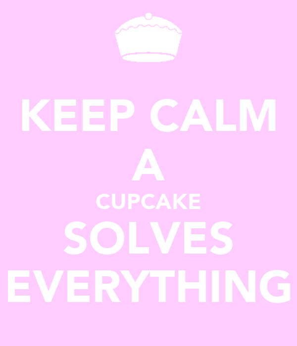 KEEP CALM A CUPCAKE SOLVES EVERYTHING