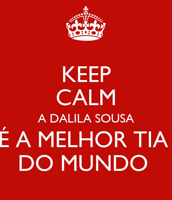 KEEP CALM A DALILA SOUSA É A MELHOR TIA  DO MUNDO