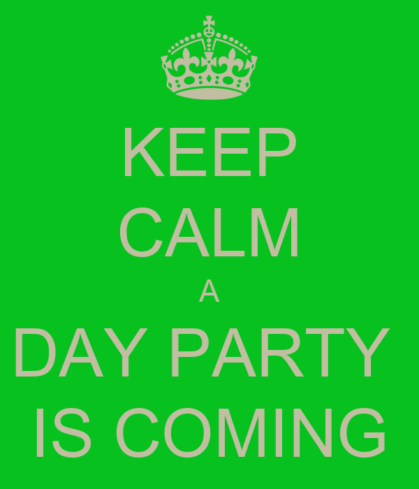 KEEP CALM A DAY PARTY  IS COMING