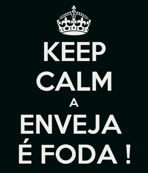 KEEP CALM A ENVEJA  É FODA !