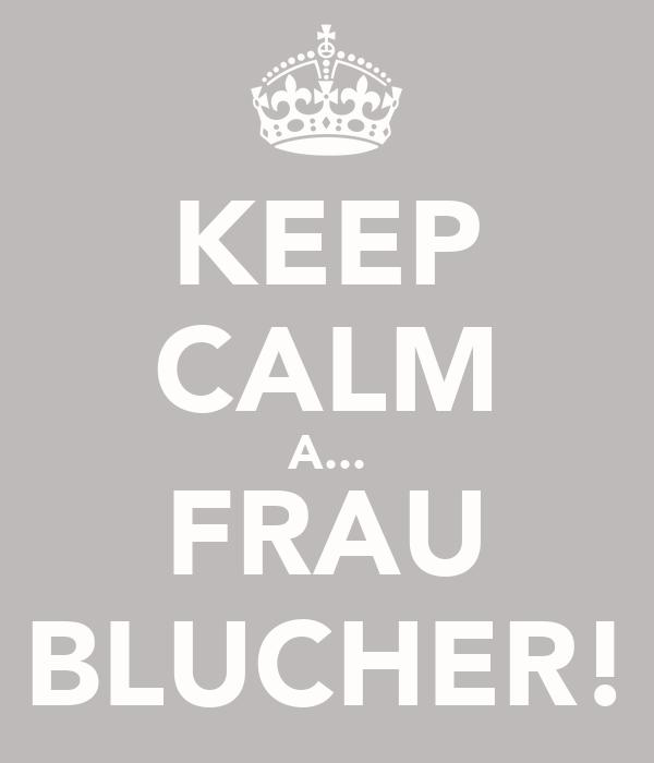 KEEP CALM A... FRAU BLUCHER!