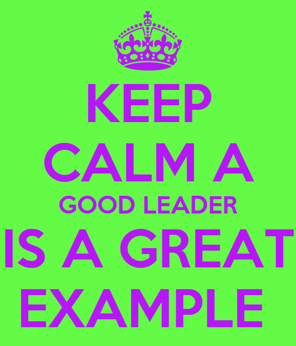 KEEP CALM A GOOD LEADER IS A GREAT EXAMPLE