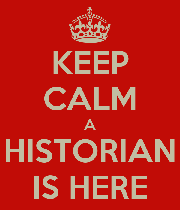 KEEP CALM A HISTORIAN IS HERE