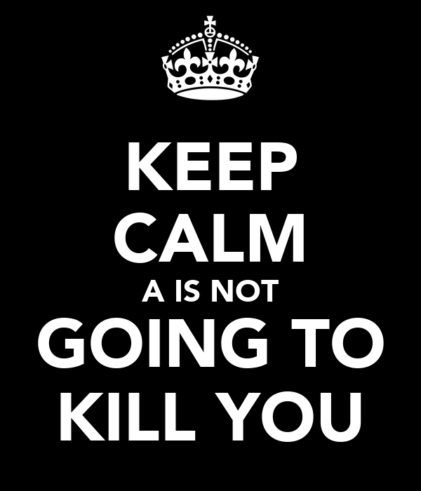 KEEP CALM A IS NOT GOING TO KILL YOU