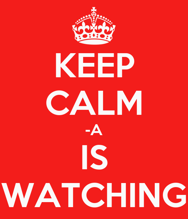 KEEP CALM -A IS WATCHING