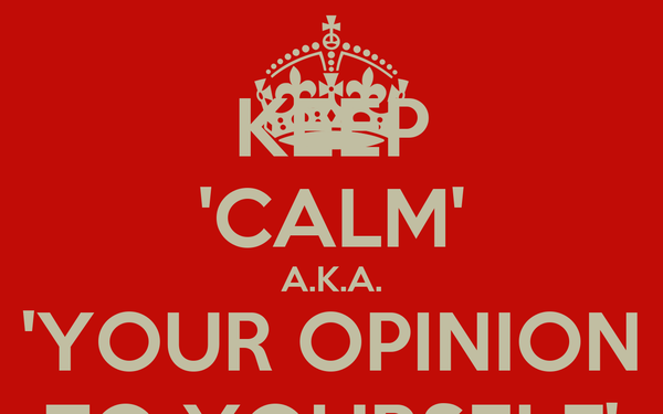 KEEP 'CALM' A.K.A. 'YOUR OPINION TO YOURSELF'