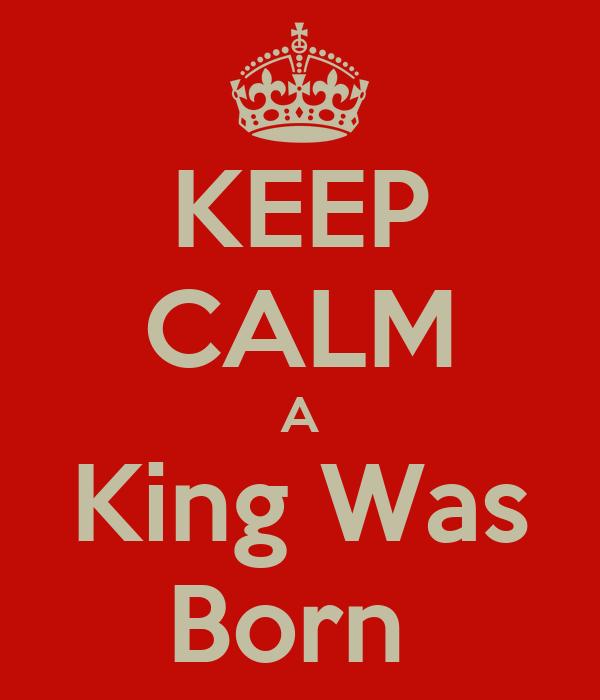 KEEP CALM A King Was Born