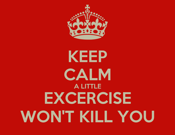 KEEP CALM A LITTLE EXCERCISE WON'T KILL YOU