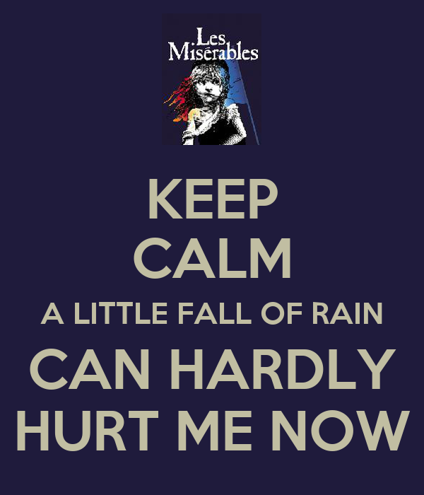 KEEP CALM A LITTLE FALL OF RAIN CAN HARDLY HURT ME NOW