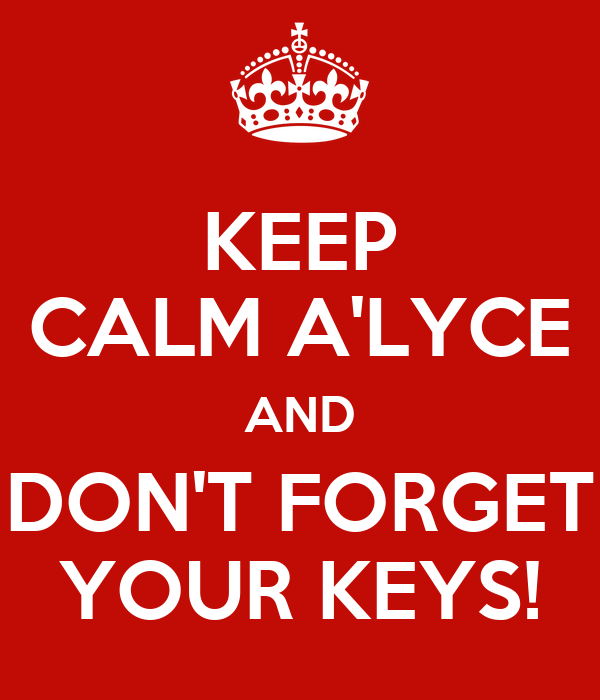 KEEP CALM A'LYCE AND DON'T FORGET YOUR KEYS!
