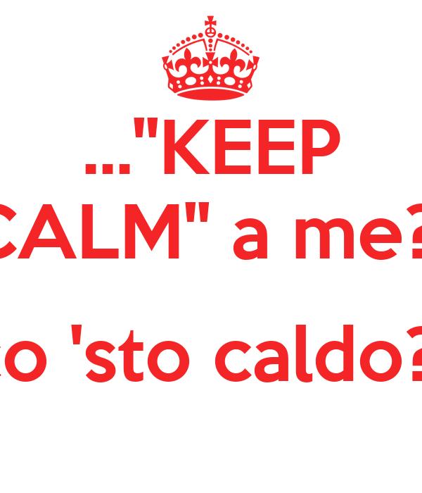 ...''KEEP CALM'' a me?!  co 'sto caldo?!