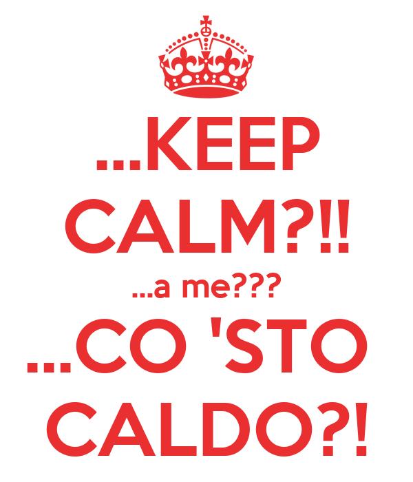 ...KEEP CALM?!! ...a me??? ...CO 'STO  CALDO?!