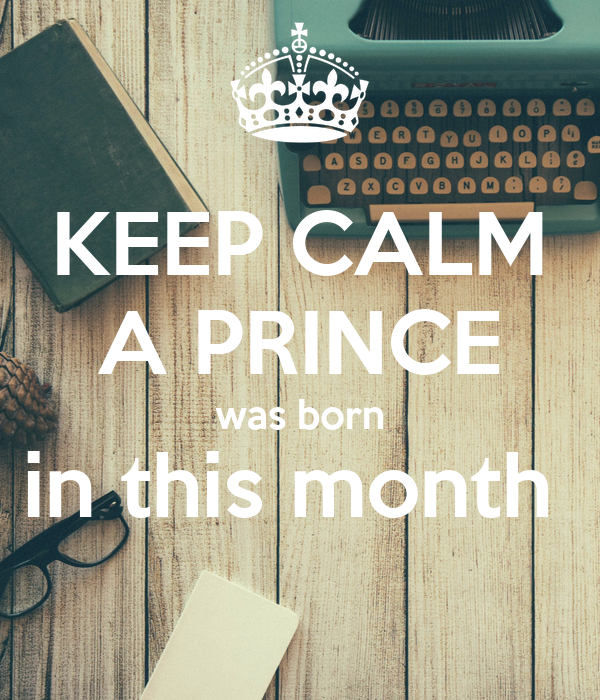 KEEP CALM A PRINCE was born in this month