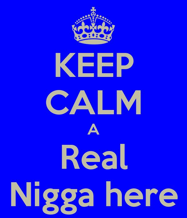 KEEP CALM A Real Nigga here