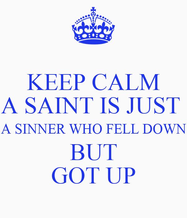 KEEP CALM A SAINT IS JUST  A SINNER WHO FELL DOWN BUT GOT UP