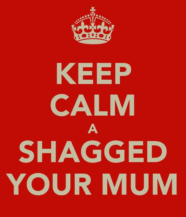 KEEP CALM A SHAGGED YOUR MUM