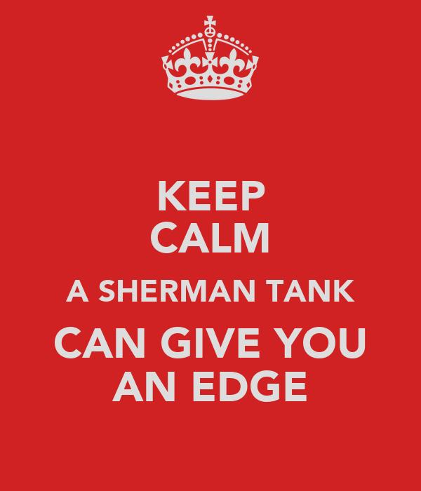 KEEP CALM A SHERMAN TANK CAN GIVE YOU AN EDGE