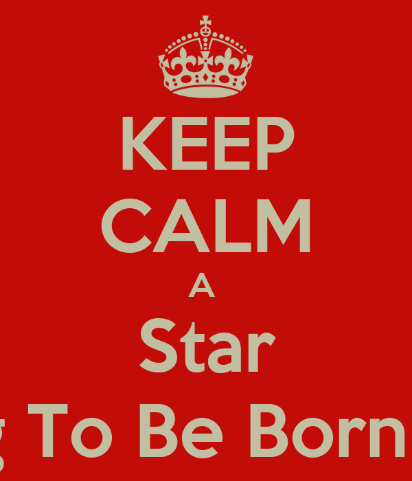 KEEP CALM A  Star Is Going To Be Born 8/22/13