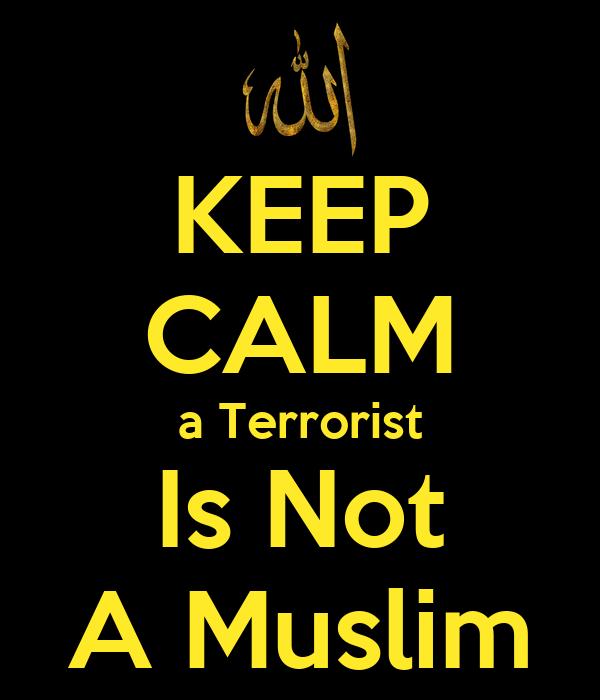 KEEP CALM a Terrorist Is Not A Muslim