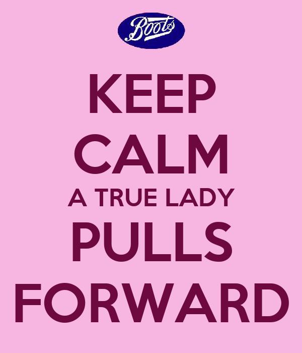 KEEP CALM A TRUE LADY PULLS FORWARD