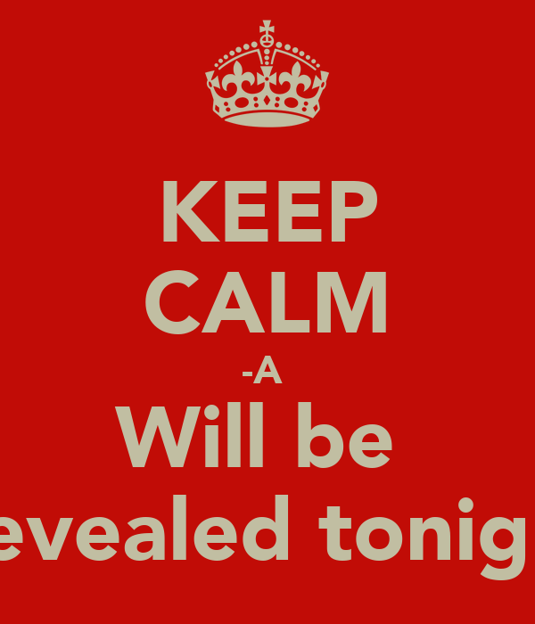KEEP CALM -A  Will be  Revealed tonight