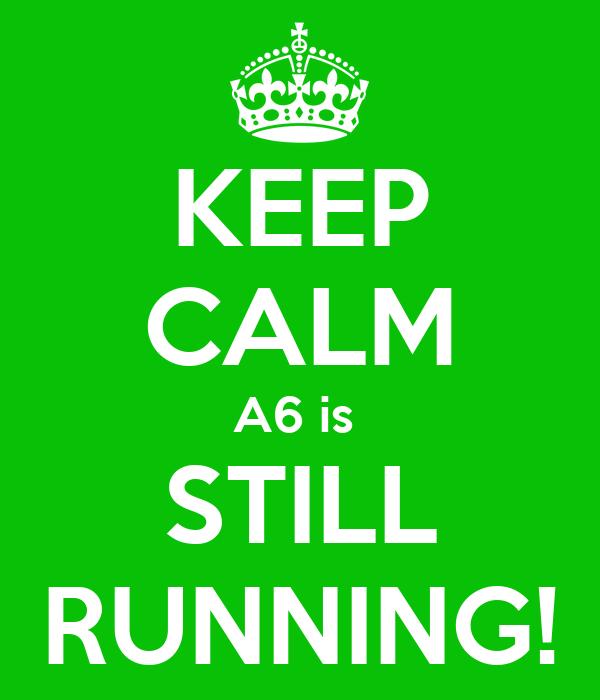 KEEP CALM A6 is  STILL RUNNING!