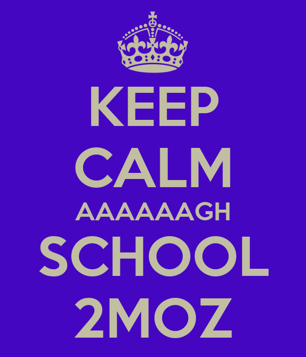 KEEP CALM AAAAAAGH SCHOOL 2MOZ
