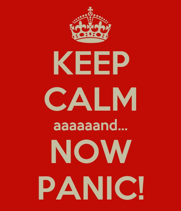 KEEP CALM aaaaaand... NOW PANIC!