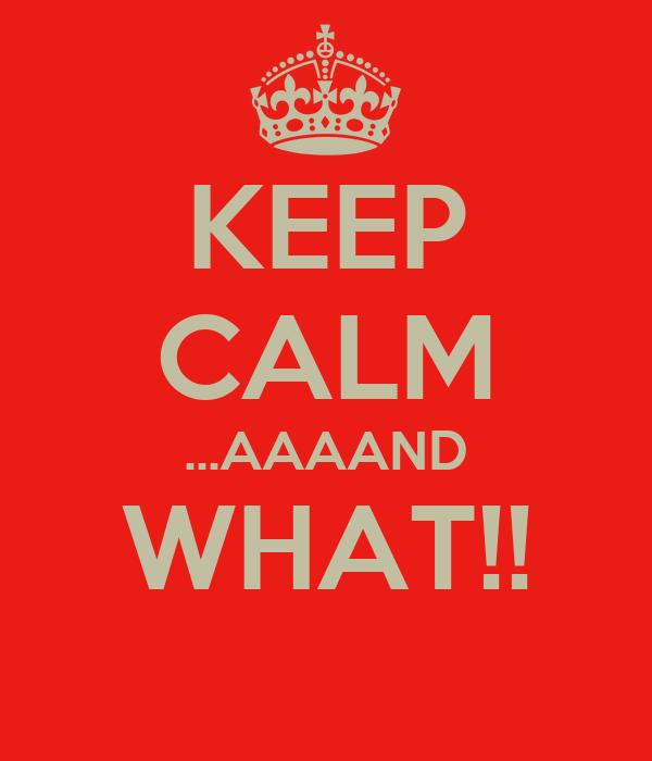 KEEP CALM ...AAAAND WHAT!!