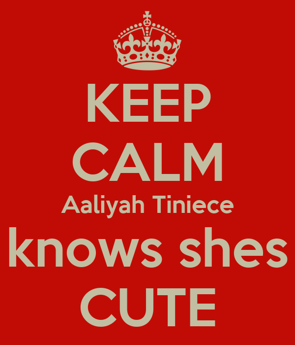 KEEP CALM Aaliyah Tiniece knows shes CUTE