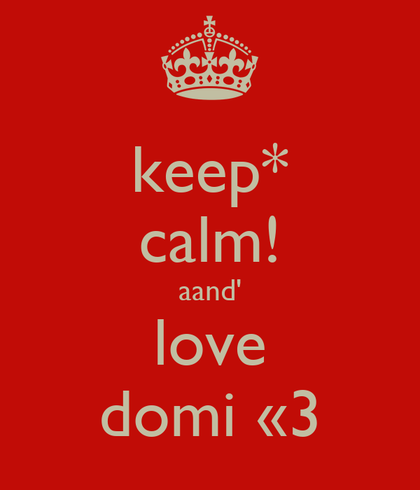 keep* calm! aand' love domi «3