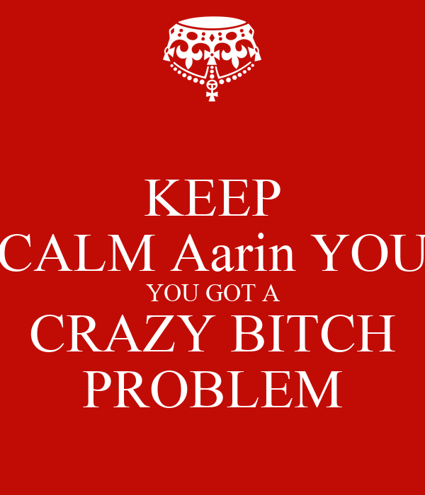 KEEP CALM Aarin YOU YOU GOT A CRAZY BITCH PROBLEM