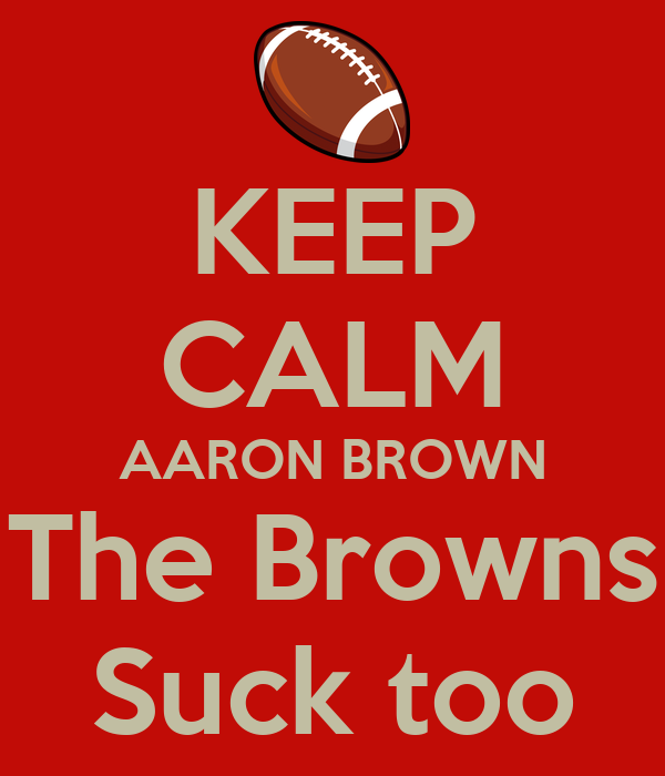 KEEP CALM AARON BROWN The Browns Suck too