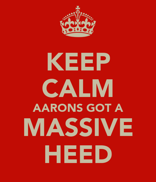 KEEP CALM AARONS GOT A MASSIVE HEED