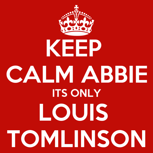 KEEP  CALM ABBIE ITS ONLY LOUIS  TOMLINSON
