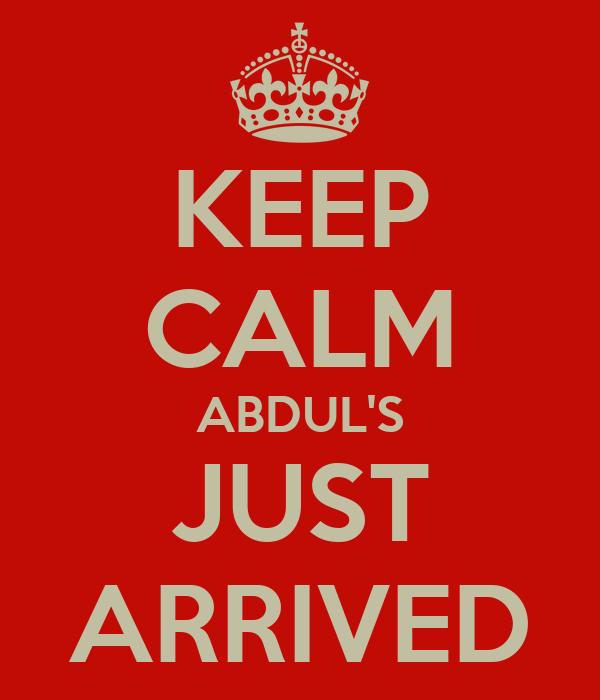 KEEP CALM ABDUL'S JUST ARRIVED