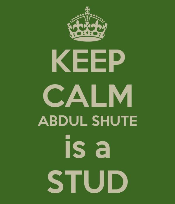 KEEP CALM ABDUL SHUTE is a STUD