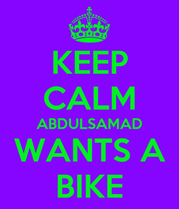 KEEP CALM ABDULSAMAD WANTS A BIKE