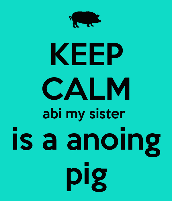 KEEP CALM abi my sister  is a anoing pig