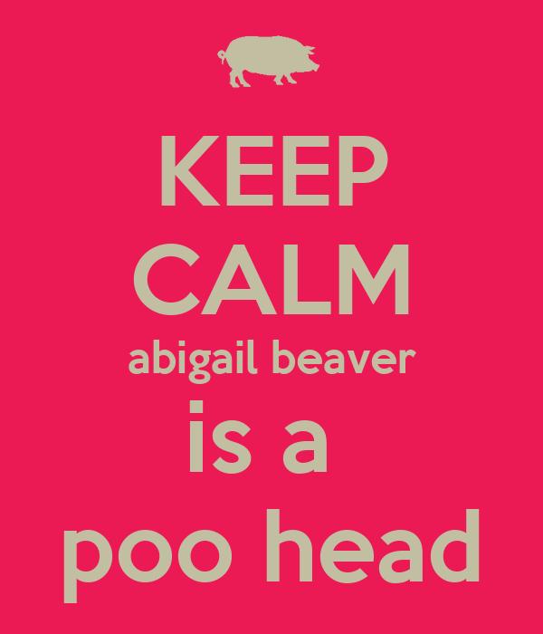 KEEP CALM abigail beaver is a  poo head